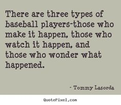 There are three types of baseball players-those.. Tommy Lasorda best success sayings