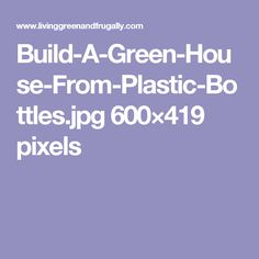 Build-A-Green-House-From-Plastic-Bottles.jpg 600×419 pixels