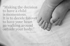 Making the decision to have a child is momentous.  It is to decide forever to have your heart go walking around outside your body.  ~Elizabeth Stone