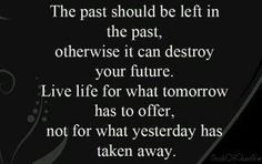 The past should be left in the past, otherwise it can destroy your future. Live life for what tomorrow has to offer, not for what yesterday has taken away. <3
