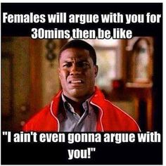 Females will argue with you for 30 mins