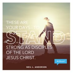 """These are your days—to stand strong as disciples of the Lord Jesus Christ.""  —Neil L. Andersen"