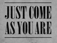 Come as you are....