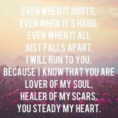 Mesmo quando dói Mesmo quando é difícil Mesmo quando tudo simplesmente desmorona Correrei para ti Porque eu sei que tu és Amado da minha alma Quem cura minhas cicatrizes Kari Jobe ♫You steady my heart♫