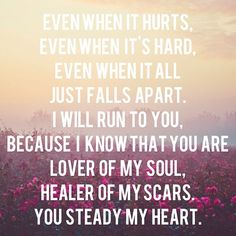 You Steady My Heart...Kari Jobe-- wow this is me, absolutely. All I have is Jesus.. No else actually understands.