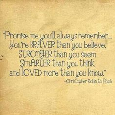 Promise me you'll always remember you're braver than you believe, stronger than you seem, smarter than you think and loved more than you know. - Christopher Robin to Winnie the Pooh Now Quotes, Quotes For Kids, Cute Quotes, Great Quotes, Quotes To Live By, Funny Quotes, Inspirational Quotes, Quotes Pics, Fun Sayings