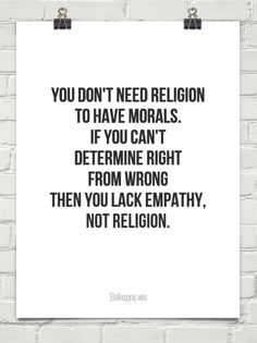 You don't need religion  to have morals.  if you can't determine right from wrong then you lack e... #278318