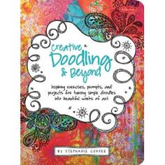 Creative Doodling & Beyond: Inspiring exercises, prompts, and projects for turning simple doodles into beautiful works of art by Stephanie Corfee / 1st doodling book i've ever seen that has worthwhile inspiration & ideas!