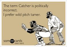 Free, Sports Ecard: The term Catcher is politically incorrect. I prefer wild pitch tamer.Free, Sports Ecard: The term Catcher is politically incorrect. I prefer wild pitch tamer. Softball Memes, Baseball Memes, Baseball Crafts, Girls Softball, Fastpitch Softball, Softball Stuff, Softball Catcher Quotes, Softball Chants, Softball Hair