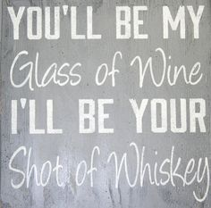 You'll Be My Glass Of Wine I'll Be Your Shot by RusticlyInspired