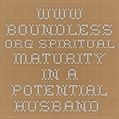 www.boundless.org Spiritual maturity in a potential husband.