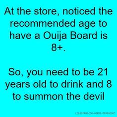 At the store, noticed the recommended age to have a Ouija Board is 8 . So, you need to be 21 years old to drink and 8 to summon the devil Haha Funny, Hilarious, Lol, Funny Stuff, Funny Quotes, Funny Memes, Jokes, Just For Laughs, Just For You