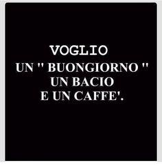 voglio un buongiorno, un bacio e und caffè.