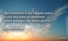 """""""Nel momento in cui l'angelo entra in una vita entra un ambiente. Siamo ecologici dal primo giorno."""" James Hillman"""
