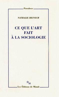 Ce que l'art fait à la sociologie / Nathalie Heinich - Paris : Editions de Minuit, cop. 1998