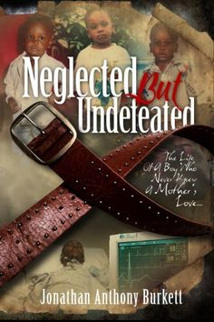 Neglected But Undefeated The Life Of A Boy Who Never Knew A Mothers Love by Jonathan Anthony Burkett, http://www.amazon.com/dp/B00AVYJE1G/ref=cm_sw_r_pi_dp_NBoPrb0A5RT9Q