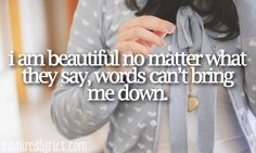 """I am beautiful, no matter what they say. Words can't bring me down."" 