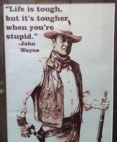 Life is tough, but it's tougher when you're stupid. ~ John Wayne, The Duke