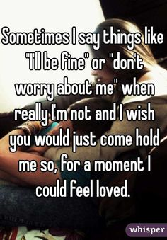 """Sometimes I say things like """"I'll be fine"""" or """"don't worry about me"""" when really I'm not and I wish you would just come hold me so, for a moment I could feel loved."""