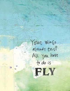"""""""Your wings already exist. All you have to do is FLY."""""""