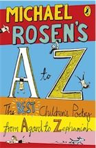 Michael Rosen's A-Z: The best children's poetry from Agard to Zephaniah. This book has took all sorts of poems off different poets and put them into this book. There are funny, silly, crazy and imaginative poems in this book. There are some about families and friendship. Basically, every sort of poem you can get is packed into this book. Some long, some short, some just a few words, whatever poem you read I expect you will like it.