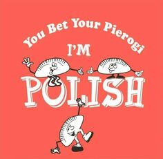 You bet your Pierogi I'm Polish