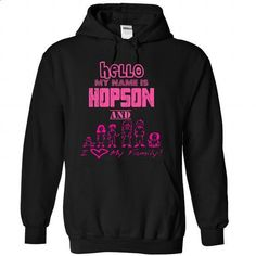 Hello MY NAME IS HOPSON AND I LOVE MY FAMILY - #mom shirt #grafic tee. PURCHASE NOW => https://www.sunfrog.com/Names/Hello-MY-NAME-IS-HOPSON-AND-I-LOVE-MY-FAMILY-7026-Black-55585420-Hoodie.html?68278