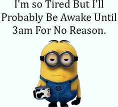 I'm so tired but I'll probably be awake until 3am for no reason - minion