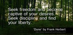 Seek freedom and become captive of your desires. Seek discipline and find your liberty. (From 'Dune' by Frank Herbert)