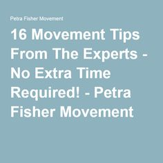 16 Movement Tips From The Experts - No Extra Time Required! - Petra Fisher Movement