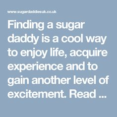 Finding a sugar daddy is a cool way to enjoy life, acquire experience and to gain another level of excitement. Read more at  http://www.sugardaddiesuk.co.uk/