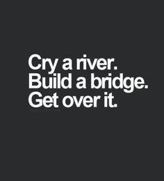 Cry a river, build a bridge, get over it