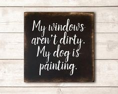 Funny Dog Sign; Funny Pet Gift; Dog Wood Sign; Dog Mom; Dog Dad; Dog Decor; Dog Life; My Windows Aren't Dirty My Dog is Painting Sign