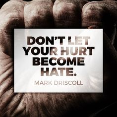 "Quote by Mark Driscoll on forgiveness. ""Don't let your hurt become hate."""