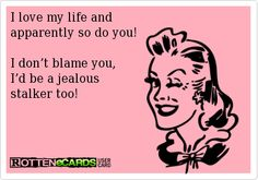 I love my life and  apparently so do you!  I don't blame you,  I'd be a jealous  stalker too!
