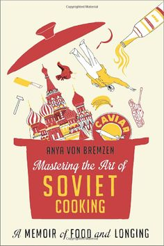 Mastering the Art of Soviet Cooking: A Memoir of Food and Longing: Anya Von Bremzen