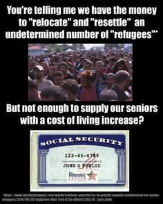 "You're telling me we have the money to ""relocate"" and ""resettle"" an undetermined number of ""refugees"" but not enough to supply our seniors with a cost of living increase?"