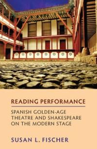 Reading performance : Spanish golden age theatre and Shakespeare on the modern stage / Susan L. Fischer