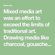 Mixed media art was an effort to exceed the limits of traditional art. Drawing media like charcoal, gouache, oil, acrylics were mixed on the canvas. Artists Pablo Picasso, Salvador Dali, and Marcel Duchamp added objects