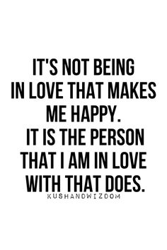 It's not being in love that makes me happy. It is the person that I am in love with that does.