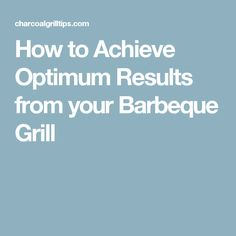 How to Achieve Optimum Results from your Barbeque Grill