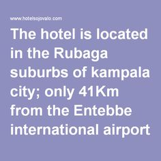 The hotel is located in the Rubaga suburbs of kampala city; only 41Km from the Entebbe international airport is the best destination for tourists looking for an exquisite experience.