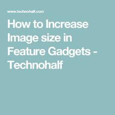 How to Increase Image size in Feature Gadgets - Technohalf