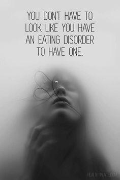 Quote on eating disorders: You don't have to look like you have an eating disorder to have one. www.HealthyPlace.com