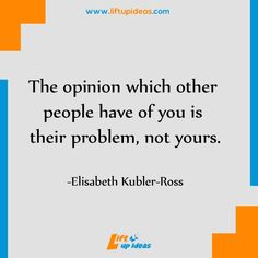 The opinion which other people have of you is their problem, not yours. – Elisabeth Kubler-Ross http://www.liftupideas.com/daily-quote-the-opinion-which-other-people/