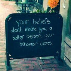 Your beliefs don't make you a better person. Your behavior does. Good intentions aren't the same as following through on promises.