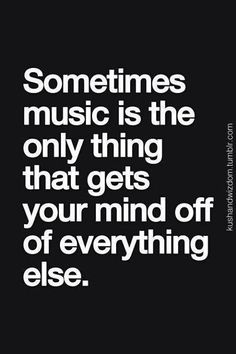 Sometimes music is the only thing that gets your mind off everything else...