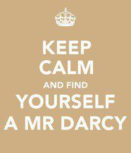 Keep Calm And Find Yourself A Mr. Darcy...I need to remember this one lol! <3 I did!!