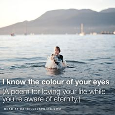 I know the colour of your eyes (A poem for loving your life while you're aware of eternity.)