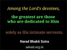 Among the Lord's devotees, the greatest are those who are dedicated to Him solely as His intimate servants. ~ Narad Bhakti Sutra  #ShriPrashant #Advait #God #servants #dedication #awareness #individual Read at:- prashantadvait.com Watch at:- www.youtube.com/c/ShriPrashant Website:-www.advait.org.in Facebook:- www.facebook.com/prashant.advait LinkedIn:- www.linkedin.com/in/prashantadvait Twitter:- https://twitter.com/Prashant_Advait